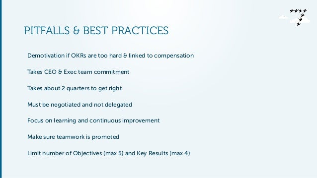 PITFALLS & BEST PRACTICES Demotivation if OKRs are too hard & linked to compensation Takes CEO & Exec team commitment Take...