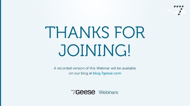 THANKS FOR JOINING! A recorded version of this Webinar will be available on our blog at blog.7geese.com Webinars
