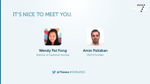 @7Geese #OKRs2015 IT'S NICE TO MEET YOU. Wendy Pat Fong Director of Customer Success Amin Palizban CEO & Founder