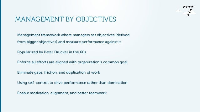 MANAGEMENT BY OBJECTIVES Management framework where managers set objectives (derived from bigger objectives) and measure p...