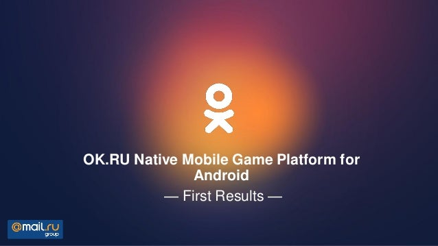 OK.RU Native Mobile Game Platform for Android — First Results —