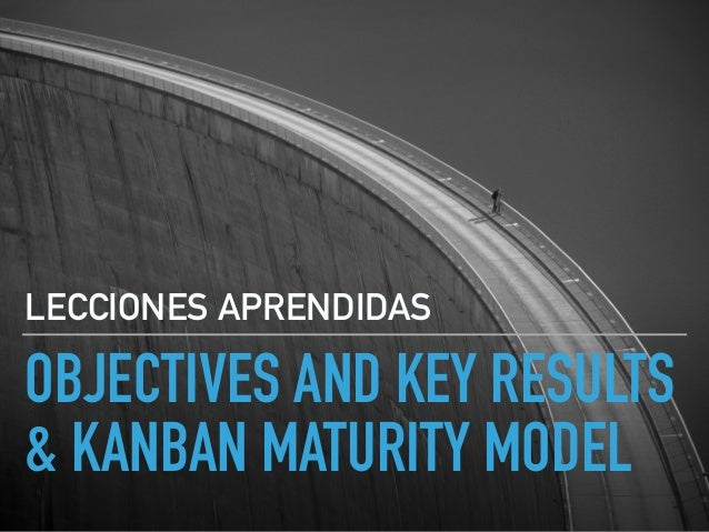 OBJECTIVES AND KEY RESULTS & KANBAN MATURITY MODEL LECCIONES APRENDIDAS