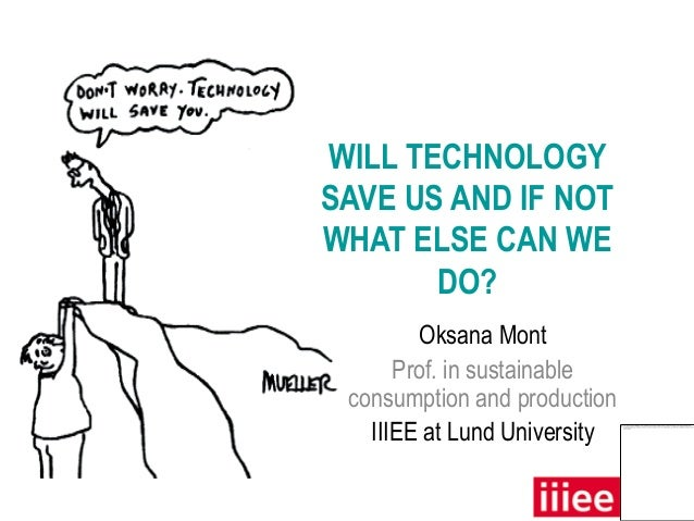 WILL TECHNOLOGYSAVE US AND IF NOTWHAT ELSE CAN WE       DO?        Oksana Mont      Prof. in sustainable consumption and p...