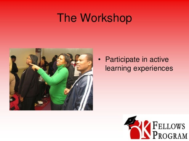The Workshop • Participate in active learning experiences