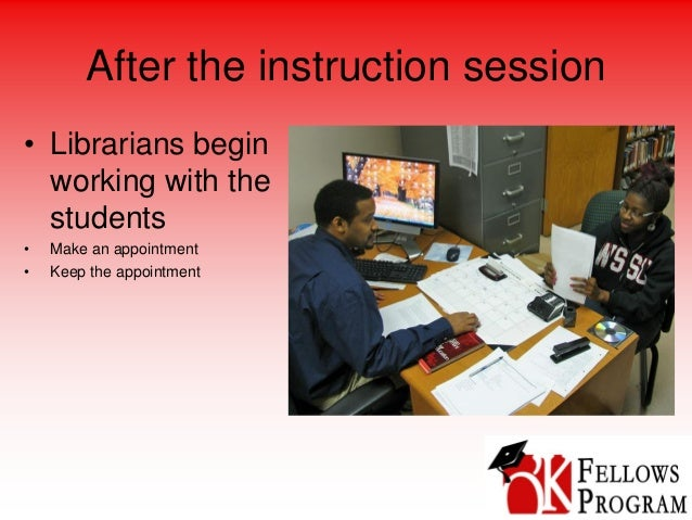 After the instruction session • Librarians begin working with the students • Make an appointment • Keep the appointment