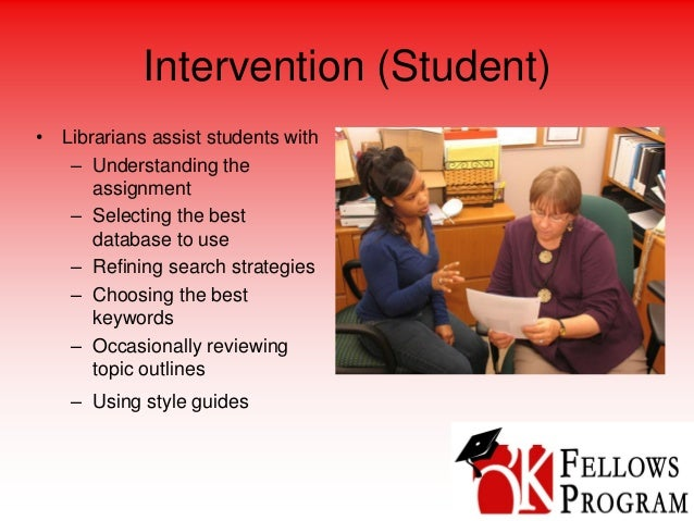 Intervention (Student) • Librarians assist students with – Understanding the assignment – Selecting the best database to u...
