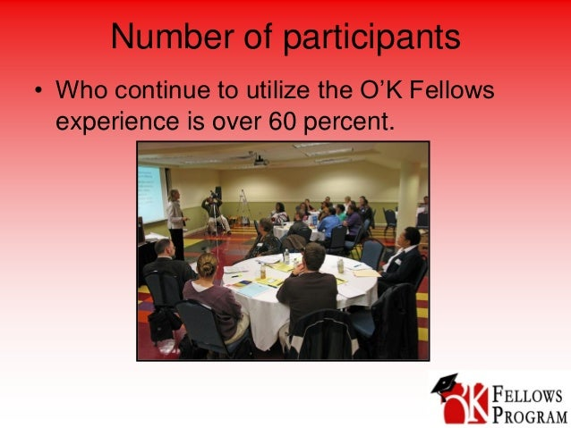 Number of participants • Who continue to utilize the O'K Fellows experience is over 60 percent.