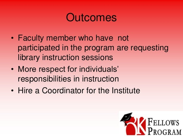 Outcomes • Faculty member who have not participated in the program are requesting library instruction sessions • More resp...