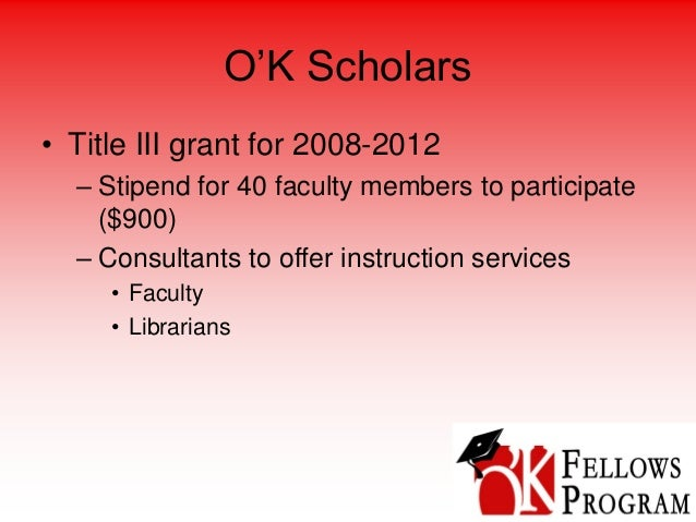 O'K Scholars • Title III grant for 2008-2012 – Stipend for 40 faculty members to participate ($900) – Consultants to offer...