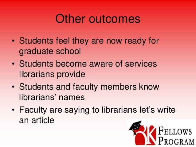 Other outcomes • Students feel they are now ready for graduate school • Students become aware of services librarians provi...