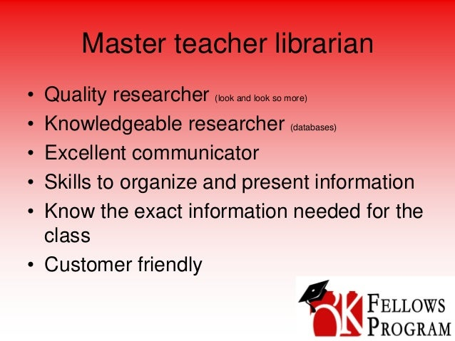 Master teacher librarian • Quality researcher (look and look so more) • Knowledgeable researcher (databases) • Excellent c...