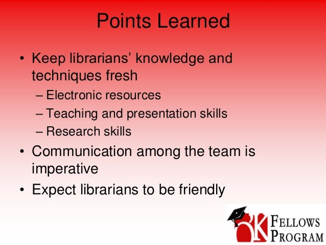 Points Learned • Keep librarians' knowledge and techniques fresh – Electronic resources – Teaching and presentation skills...