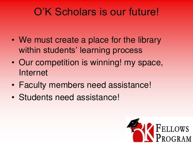 O'K Scholars is our future! • We must create a place for the library within students' learning process • Our competition i...