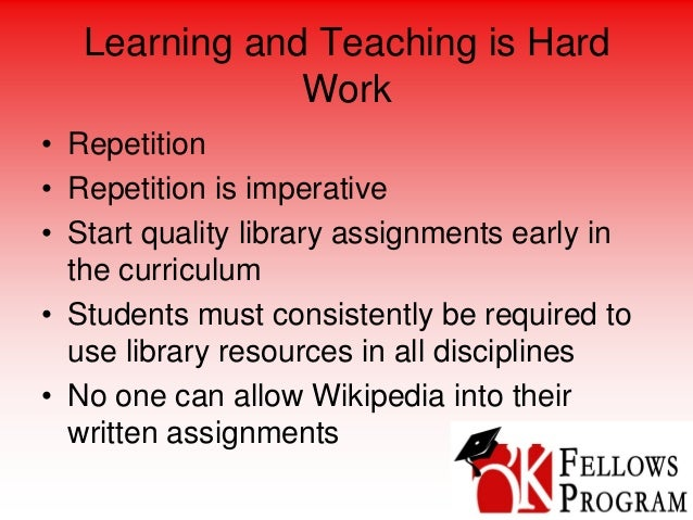 Learning and Teaching is Hard Work • Repetition • Repetition is imperative • Start quality library assignments early in th...