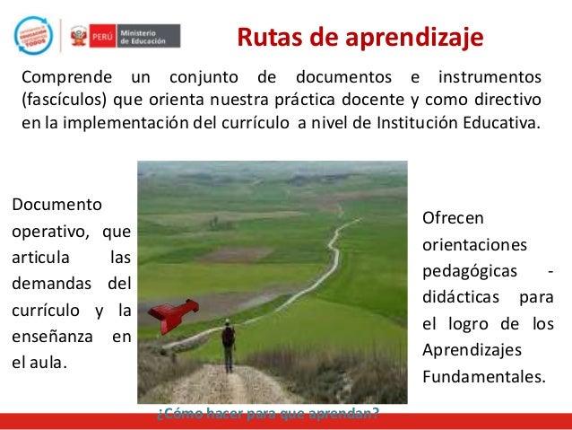Rutas de aprendizaje Comprende un conjunto de documentos e instrumentos (fascículos) que orienta nuestra práctica docente ...