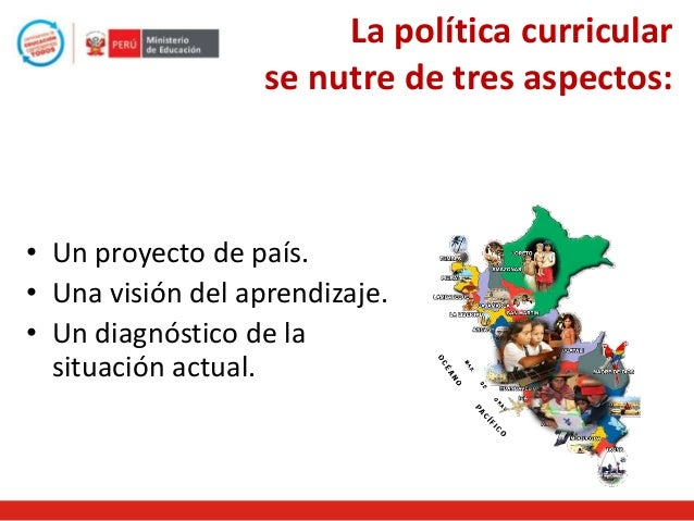 La política curricular se nutre de tres aspectos:  • Un proyecto de país. • Una visión del aprendizaje. • Un diagnóstico d...