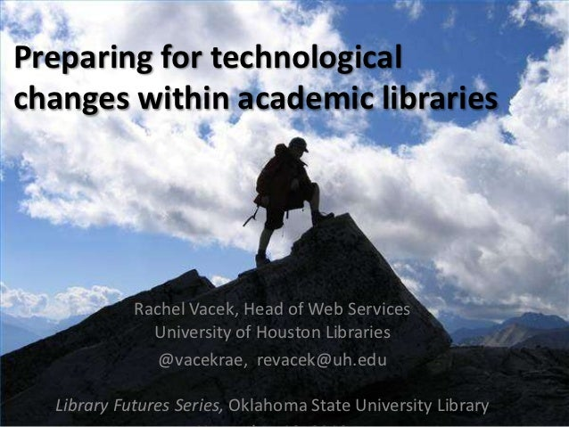 Preparing for technologicalchanges within academic libraries            Rachel Vacek, Head of Web Services              Un...