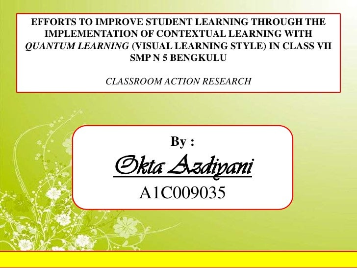 EFFORTS TO IMPROVE STUDENT LEARNING THROUGH THE   IMPLEMENTATION OF CONTEXTUAL LEARNING WITHQUANTUM LEARNING (VISUAL LEARN...