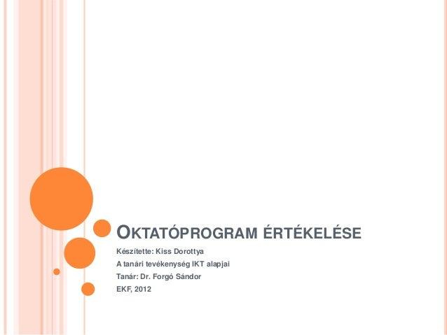 OKTATÓPROGRAM ÉRTÉKELÉSEKészítette: Kiss DorottyaA tanári tevékenység IKT alapjaiTanár: Dr. Forgó SándorEKF, 2012