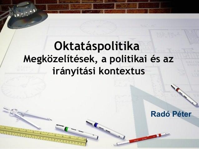 Oktatáspolitika Megközelítések, a politikai és az irányítási kontextus Radó Péter