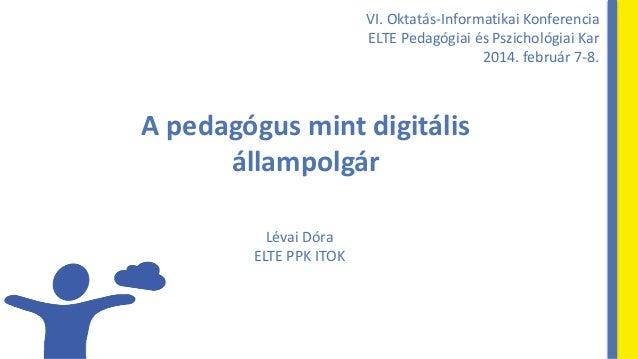 VI. Oktatás-Informatikai Konferencia ELTE Pedagógiai és Pszichológiai Kar 2014. február 7-8.  A pedagógus mint digitális á...