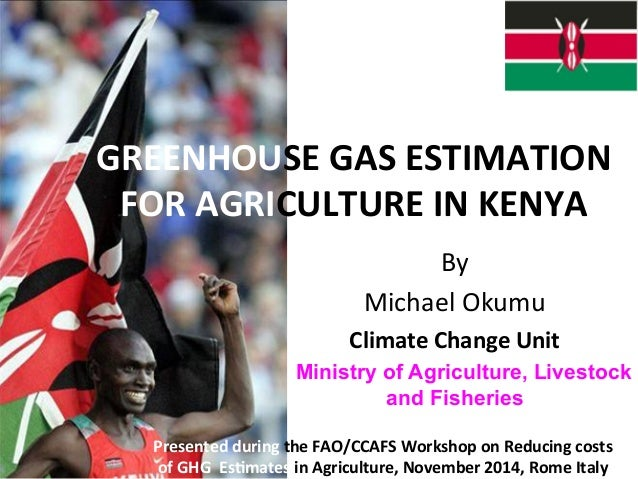 GREENHOUSE  GAS  ESTIMATION  FOR  AGRICULTURE  IN  KENYA  By  Michael  Okumu  Climate  Change  Unit  Ministry of Agricultu...