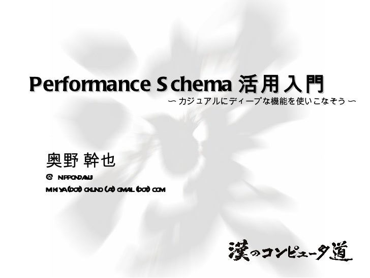 Performance Schema 活用入門 奥野 幹也 @nippondanji mikiya (dot) okuno (at) gmail (dot) com 〜 カジュアルにディープな機能を使いこなそう 〜