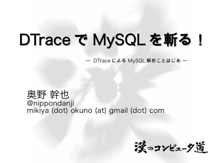 DTrace で MySQL を斬る!                 〜 DTrace による MySQL 解析ことはじめ 〜     奥野 幹也 @nippondanji mikiya (dot) okuno (at) gmail (dot...