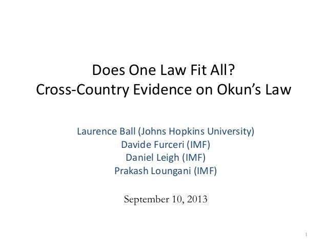Does One Law Fit All? Cross-Country Evidence on Okun's Law 1 Laurence Ball (Johns Hopkins University) Davide Furceri (IMF)...