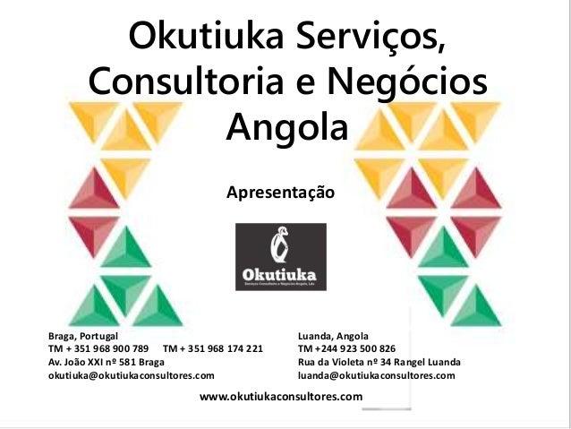 Okutiuka Serviços, Consultoria e Negócios Angola Apresentação Braga, Portugal TM + 351 968 900 789 TM + 351 968 174 221 Av...