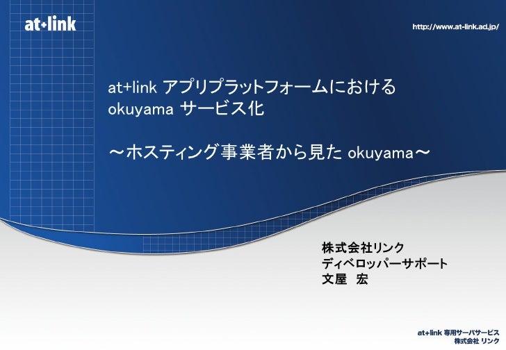 at+link アプリプラットフォームにおけるokuyama サービス化~ホスティング事業者から見た okuyama~                 株式会社リンク                 ディベロッパーサポート           ...