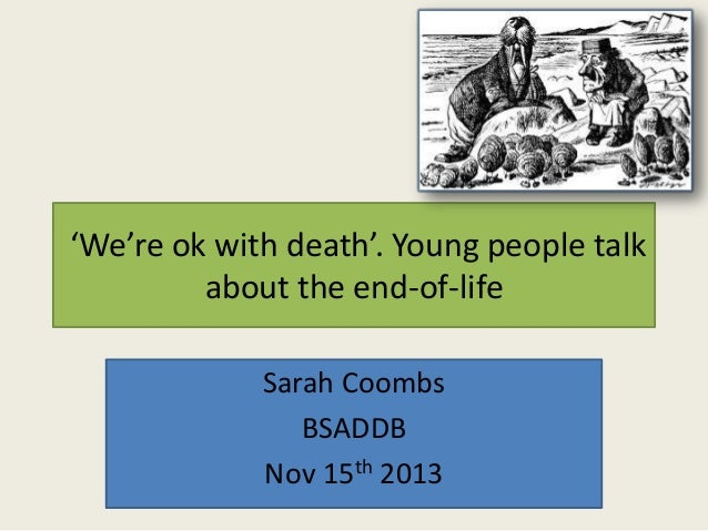 'We're ok with death'. Young people talk about the end-of-life Sarah Coombs BSADDB Nov 15th 2013
