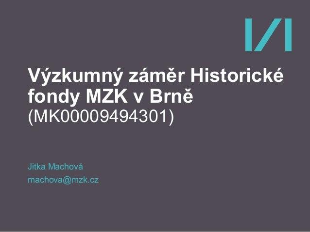 Výzkumný záměr Historické fondy MZK v Brně (MK00009494301) Jitka Machová machova@mzk.cz