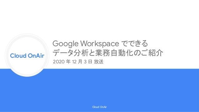Cloud Onr Cloud OnAir Cloud OnAir 2020 年 12 月 3 日 放送 Google Workspace でできる データ分析と業務自動化のご紹介