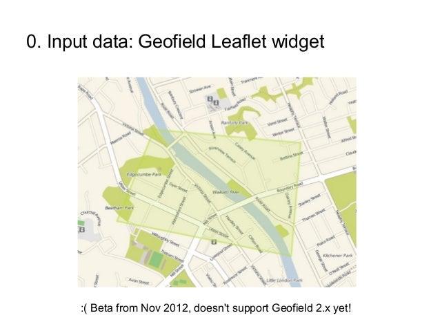 0. Input data: Geofield Leaflet widget :( Beta from Nov 2012, doesn't support Geofield 2.x yet!
