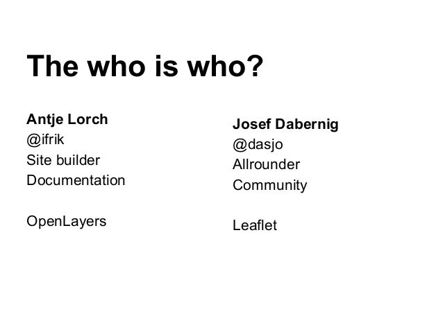 The who is who? Antje Lorch @ifrik Site builder Documentation OpenLayers Josef Dabernig @dasjo Allrounder Community Leaflet