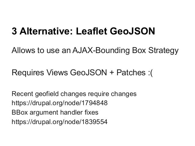 3 Alternative: Leaflet GeoJSON Allows to use an AJAX-Bounding Box Strategy Requires Views GeoJSON + Patches :( Recent geof...