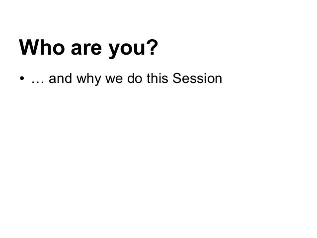Who are you? ● … and why we do this Session