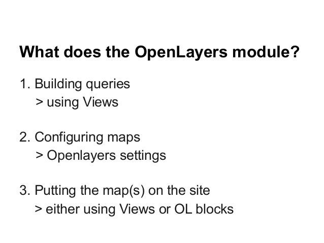 What does the OpenLayers module? 1. Building queries > using Views 2. Configuring maps > Openlayers settings 3. Putting th...