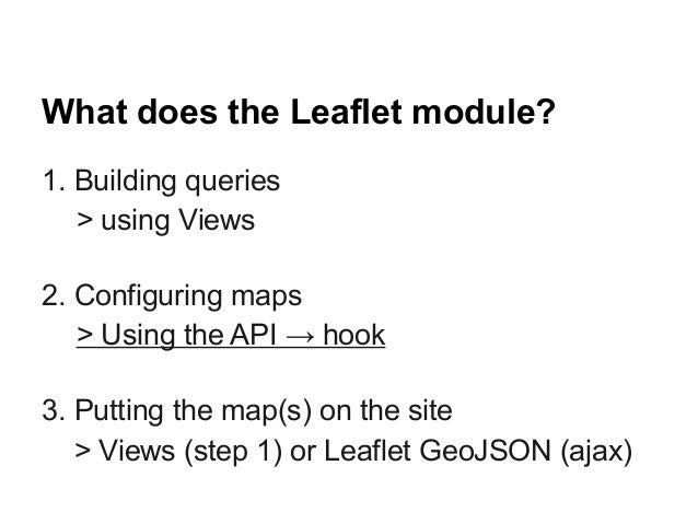 What does the Leaflet module? 1. Building queries > using Views 2. Configuring maps > Using the API → hook 3. Putting the ...