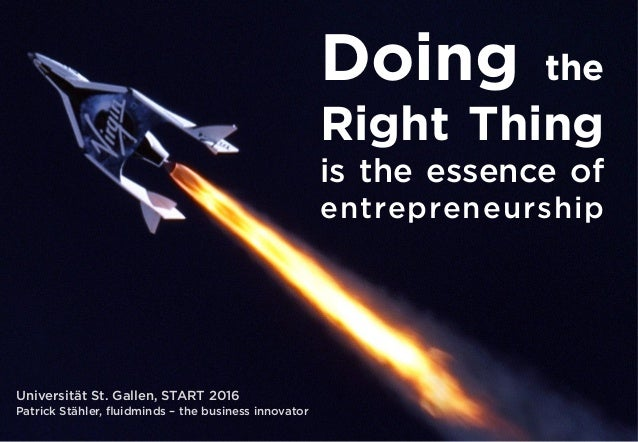 Doing the Right Thing is the essence of entrepreneurship Universität St. Gallen, START 2016 Patrick Stähler, fluidminds – t...