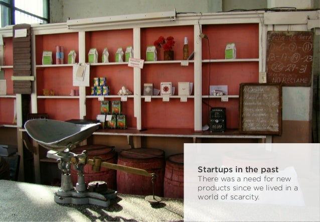 Startups in the past There was a need for new products since we lived in a world of scarcity.
