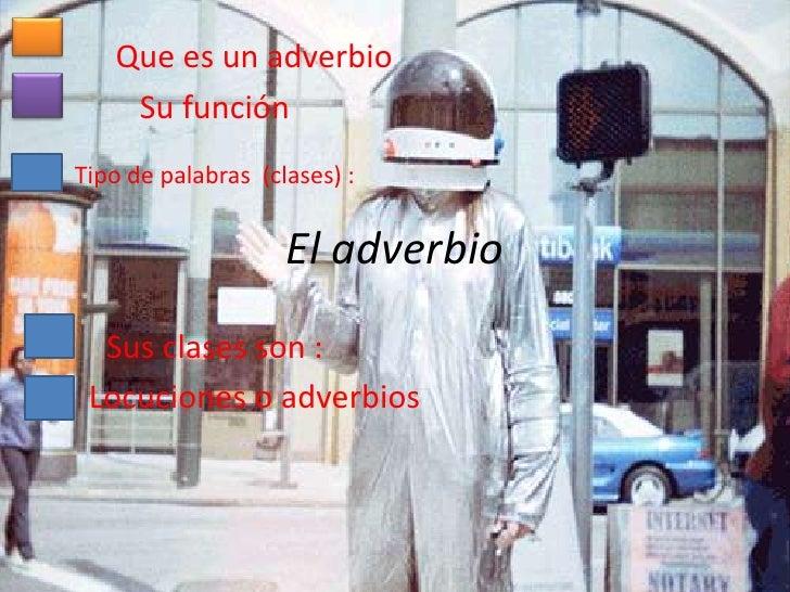 Que es un adverbio    Su funciónTipo de palabras (clases) :                    El adverbio  Sus clases son : Locuciones o ...