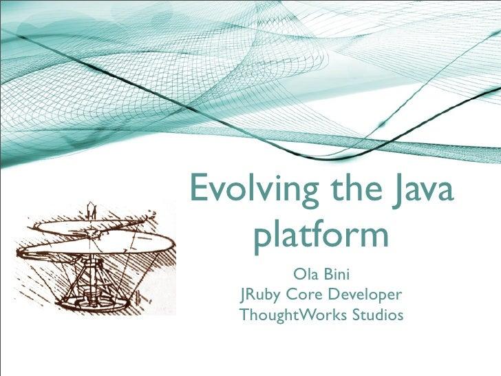 Evolving the Java     platform           Ola Bini    JRuby Core Developer    ThoughtWorks Studios