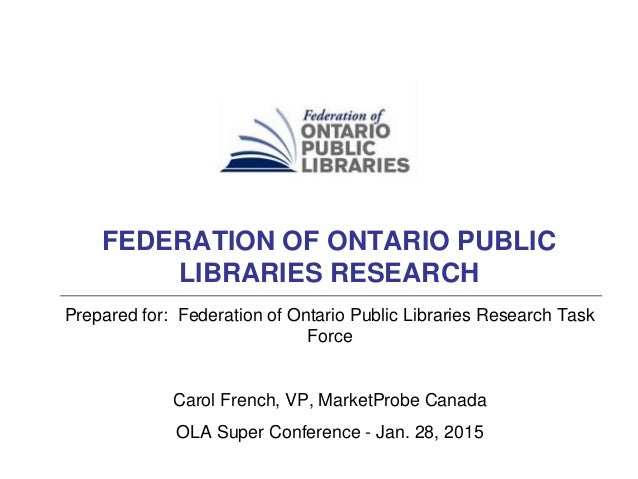 Prepared for: Federation of Ontario Public Libraries Research Task Force Carol French, VP, MarketProbe Canada OLA Super Co...