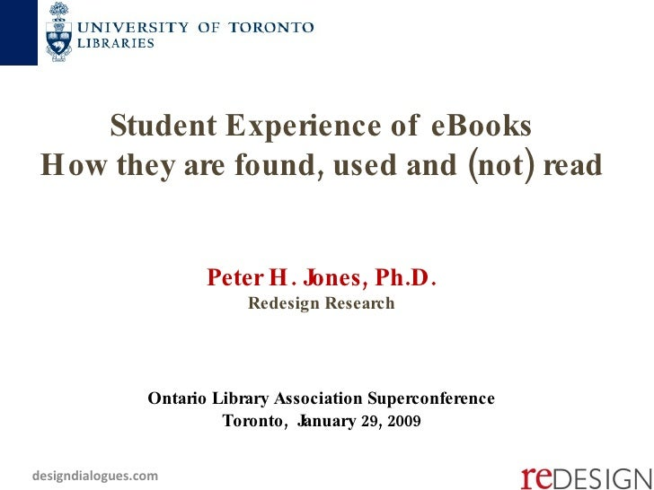 Student Experience of eBooks How they are found, used and (not) read  Peter H. Jones, Ph.D. Redesign Research Ontario Libr...