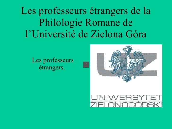 Les professeurs étrangers de la Philologie Romane de l'Université de Zielona Góra <ul><li>Les professeurs  étrangers. </li...