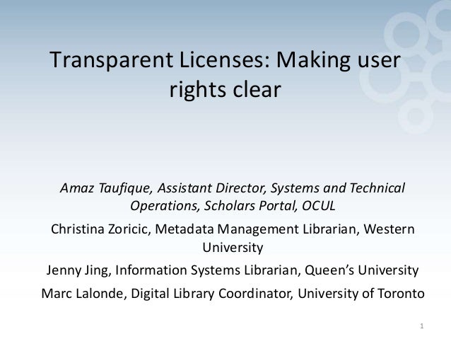 1 Transparent Licenses: Making user rights clear Amaz Taufique, Assistant Director, Systems and Technical Operations, Scho...
