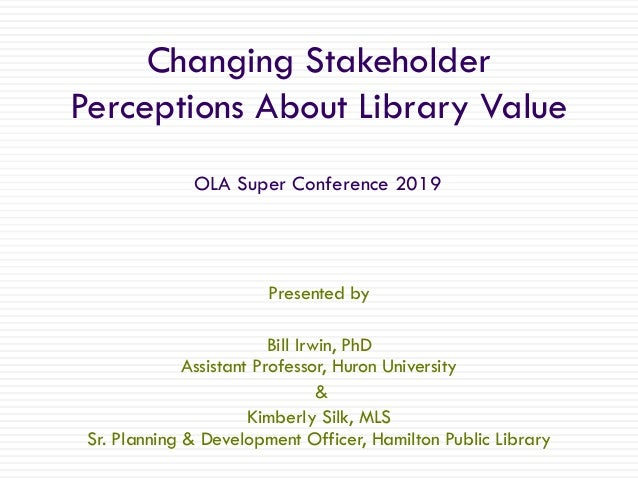 Changing Stakeholder Perceptions About Library Value Presented by Bill Irwin, PhD Assistant Professor, Huron University & ...
