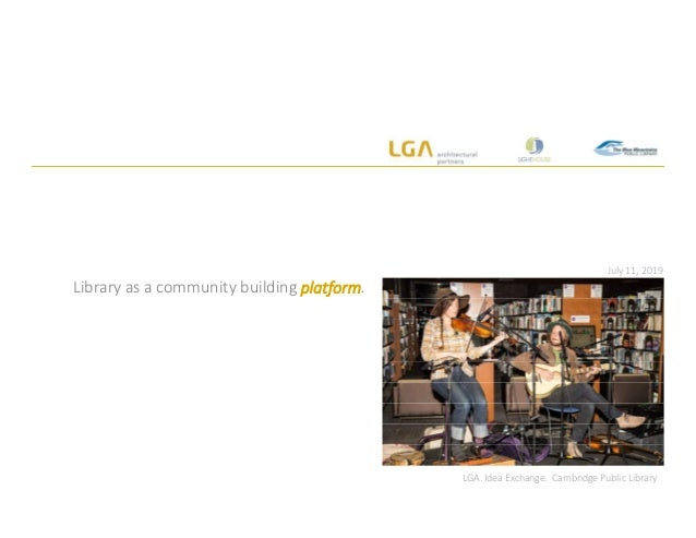 July 11, 2019 Library as a community building platform. LGA. Idea Exchange. Cambridge Public Library